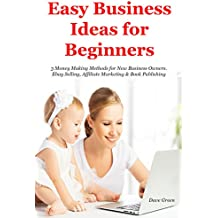 Easy Business Ideas for Beginners (2017): 3 Money Making Methods for New Business Owners. Ebay Selling, Affiliate Marketing & Book Publishing