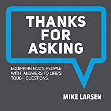 Thanks for Asking: Equipping God's People with Answers to Life's Tough Questions Audiobook by Mike Larsen Narrated by Mike Larsen