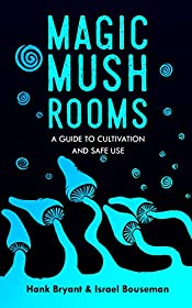 Magic Mushrooms: The Psilocybin Mushroom Bible � A Guide to Cultivation and Safe Use