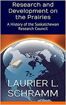 Research and Development on the Prairies: A History of the Saskatchewan Research Council by [Schramm, Laurier L.]
