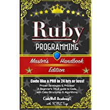 Ruby: Programming, Master's Handbook:  A TRUE Beginner's Guide! Problem Solving, Code, Data Science,  Data Structures & Algorithms (Code like a PRO in 24 hrs or less!)