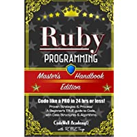 Ruby: Programming, Master's Handbook:  A TRUE Beginner's Guide! Problem Solving, Code, Data Science,  Data Structures & Algorithms (Code like a PRO in ... web design, tech, perl, ajax, swift, python,)