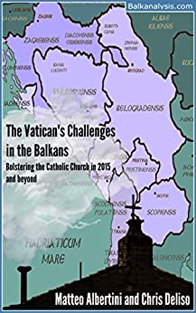 The Vatican's Challenges in the Balkans: Bolstering the Catholic Church in 2015 and Beyond by [Albertini, Matteo, Deliso, Chris]