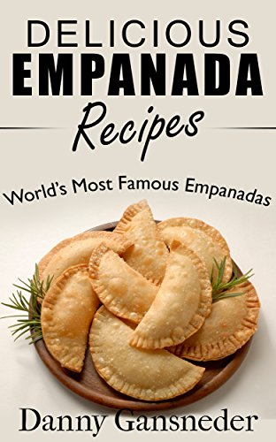 Delicious Empanada Recipes: World Famous Empanadas by [Gansneder, Danny]