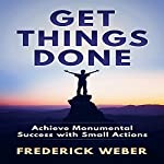 Get Things Done: Achieve Monumental Success with Small Actions | Frederick Weber