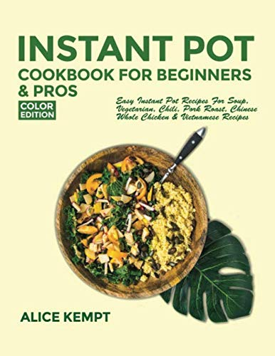 Instant Pot Cookbook for Beginners and Pros: Easy Instant Pot Recipes for Soup, Vegetarian, Chili, Pork Roast, Chinese, Whole Chicken & Vietnamese Recipes by Alice Kempt