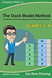 The Stack Model Method (Grades 5-6): An Intuitive and Creative Approach to Solving Word Problems (Singapore Math 2.0) (Volume 2)