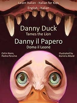 Learn Italian - Italian for Kids: Danny Duck Tames the Lion - Danny il Papero Doma il Leone (Dual Language Italian - English Book 1) by [Páramo, Pedro, Hann, Colin]