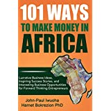 101 Ways to Make Money in Africa: Lucrative Business Ideas, Inspiring Success Stories, and Interesting Business...