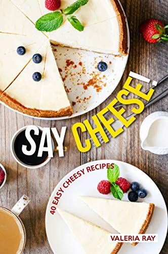 Say Cheese!: 40 Easy Cheesy Recipes