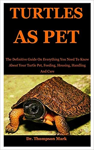 Turtles As Pet The Definitive Guide On Everything You Need To Know About Your Turtle Pet Feeding Housing Handling And Care Amazon Co Uk Mark Dr Thompson 9798627024035 Books