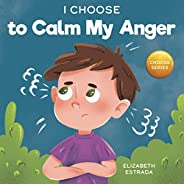 I Choose to Calm My Anger: A Colorful, Picture Book About Anger Management And Managing Difficult Feelings and