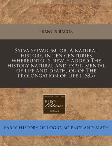 Read Online Sylva sylvarum, or, A natural history, in ten centuries whereunto is newly added The history natural and experimental of life and death, or of The prolongation of life (1685) pdf epub