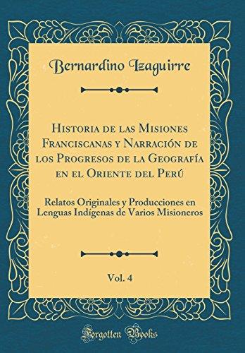 Historia de las Misiones Franciscanas y Narración de los Progresos de la Geografía en el Oriente del Perú, Vol. 4: Relatos Originales y Producciones ... de Varios Misioneros (Classic Reprint)