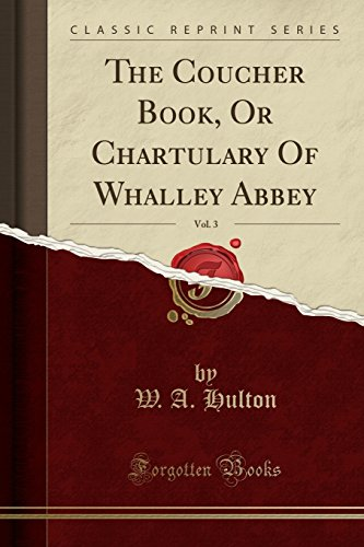The Coucher Book, Or Chartulary Of Whalley Abbey, Vol. 3 (Classic Reprint) (Latin Edition)