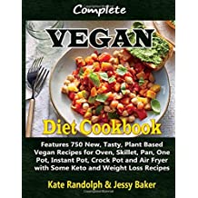 Complete Vegan Diet Cookbook: Features 750 New, Tasty, Plant Based Vegan Recipes for Oven, Skillet, Pan, One Pot, Instant Pot, Crock Pot and Air Fryer with Some Keto and Weight Loss Recipes