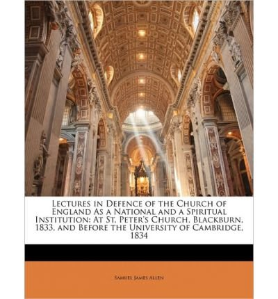 Download Lectures in Defence of the Church of England as a National and a Spiritual Institution: At St. Peter's Church, Blackburn, 1833, and Before the University of Cambridge, 1834 (Paperback) - Common PDF
