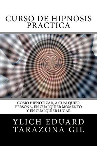 Curso de Hipnosis Practica: Como HIPNOTIZAR, a Cualquier Persona, en Cualquier Momento y en Cualquier Lugar (PNL Aplicada, Influencia, Persuasion, ... Volumen 2 de 3) (Volume 2) (Spanish Edition) [Ylich Eduard Tarazona Gil - Mariam Charytin Murillo Velaz