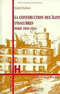 La construction des îlots insalubres: Paris 1850-1945 par Yankel Fijalkow