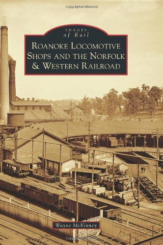 Roanoke Locomotive Shops and the Norfolk & Western Railroad (Images of Rail)