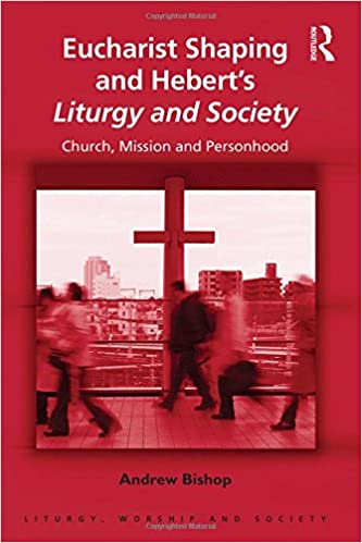 Eucharist Shaping and Hebert's Liturgy and Society: Church,