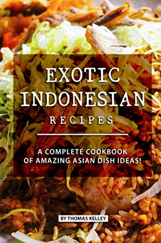 Exotic Indonesian Recipes: A Complete Cookbook of Amazing Asian Dish Ideas! by Thomas Kelly