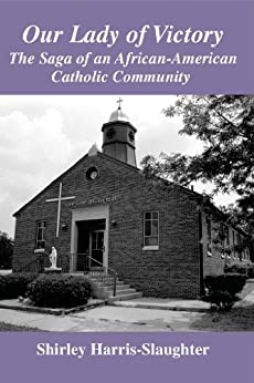 Our Lady of Victory: The Saga Of An African-American Catholic Community by [Slaughter, Shirley]
