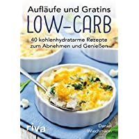 Aufläufe und Gratins Low-Carb: 40 kohlenhydratarme Rezepte zum Abnehmen und Genießen
