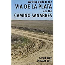 Walking Guide to the VIA DE LA PLATA and the CAMINO SANABRES: from Seville to Santiago and Astorga by Mr Gerald Kelly (2013-02-26)