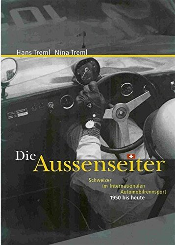 Die Aussenseiter: Schweizer im internationalen Automobilrennsport 1950 bis heute