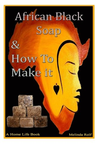 African Black Soap & How to Make It: A Complete Guide to African Black Soap (A Home Life Book) (Volume 5) by CreateSpace Independent Publishing Platform