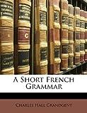 A Short French Grammar, Charles Hall Grandgent, 1149082909