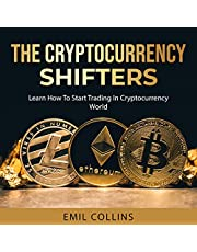 The Cryptocurrency Shifters: A Complete Guide on How to Start Investing and Trading in Cryptocurrency World, Beginner to Expert Trader, Blockchain Technology, Invest and Get More Profit Today