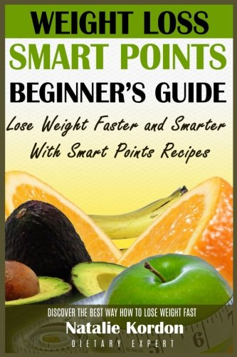 Weight Loss Smart Points Beginners Guide: Lose Weight Faster and Smarter With Smart Points Recipes by Natalie Kordon