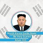 North Korea Guide Book: Be Very Scared | Alun Hill
