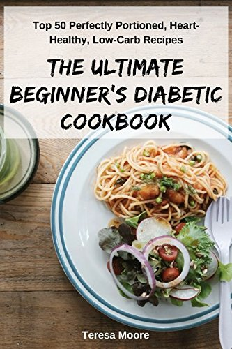 The Ultimate Beginner's Diabetic Сookbook: Top 50 Perfectly Portioned, Heart-Healthy, Low-Carb Recipes (Quick and Easy Natural Food) by Teresa Moore
