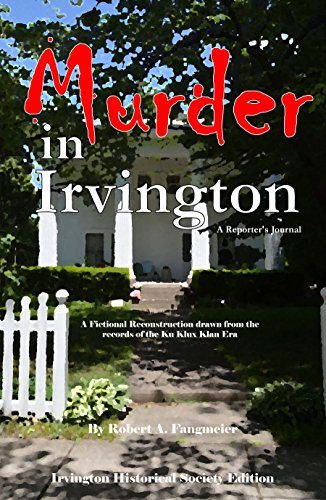 Murder in Irvington: A reporter's journal: A fictional reconstruction drawn from the records of the Ku Klux Klan Era (Irvington Historical Society Edition) (Ku Klux Klan In The Reconstruction Era)
