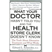 What Your Doctor Hasn't Told You and the Health Store Clerk Doesn't Know: The Truth About Alternative Treatments and What Works
