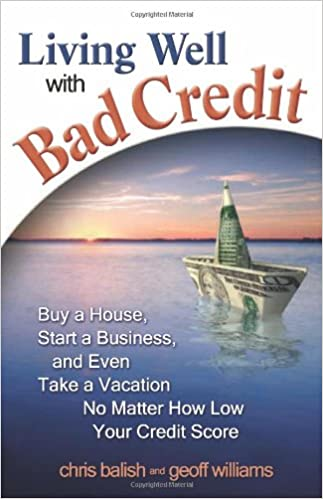 Living Well With Bad Credit: Buy A House, Start A Business, And Even Take A  Vacation_No Matter How Low Your Credit Score: Geoff Williams, Chris Balish:  ...