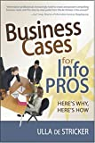 Business Cases for Info Pros : Here's Why, Here's How, de Stricker, Ulla, 1573873357