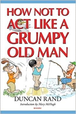 I Sent My Grouchy Email To Amazon Today >> How Not To Act Like A Grumpy Old Man Duncan Rand Mary Mchugh