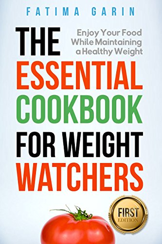 The Essential Cookbook for Weight Watchers: Enjoy Your Food While Maintaining a Healthy Weight  (Weight Watchers, Clean Eating, Eat Smart, Smart Point, Diet, Ketogenic Diet, Lose Weight) by Fatima Garin