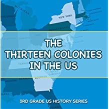The Thirteen Colonies In The US : 3rd Grade US History Series: American History Encyclopedia (Children's American Revolution History)