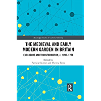 The Medieval and Early Modern Garden in Britain: Enclosure and Transformation, c. 1200-1750 (Routledge Studies in Cultural History Book 58) (English Edition)