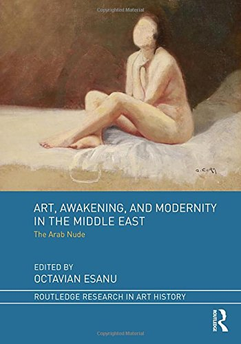 Art, Awakening, and Modernity in the Middle East: The Arab Nude (Routledge Research in Art History) ()