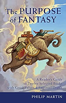 The Purpose of Fantasy: A Reader's Guide to Twelve Selected Books with Good Values and Spiritual Depth by [Martin, Philip]
