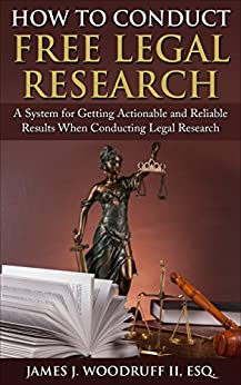 How to Conduct Free Legal Research: A System for Getting Actionable and Reliable Results When Conducting Legal Research by [Woodruff, James]