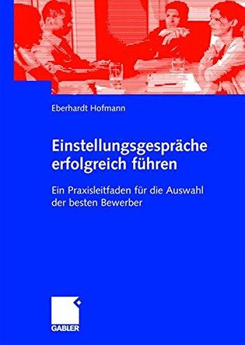 Einstellungsgespräche Erfolgreich Führen: Ein Praxisleitfaden für die Auswahl der Besten Bewerber (German Edition)
