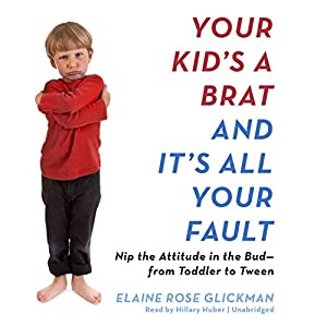 Your Kid's a Brat and It's All Your Fault Audiobook