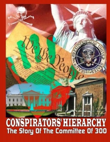 Conspirators Hierarchy: The Story Of The Committee Of 300 (The Conspirators Hierarchy The Committee Of 300)